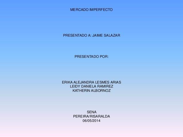 MERCADO IMPERFECTO PRESENTADO A: JAIME SALAZAR PRESENTADO POR: ERIKA ALEJANDRA LESMES ARIAS LEIDY DANIELA RAMIREZ KATHERIN...