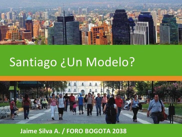 Jaime Silva A. / FORO BOGOTA 2038 Santiago ¿Un Modelo?