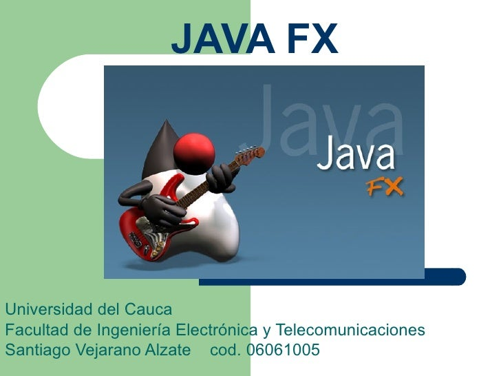 JAVA FX Universidad del Cauca Facultad de Ingeniería Electrónica y Telecomunicaciones Santiago Vejarano Alzate  cod. 06061...
