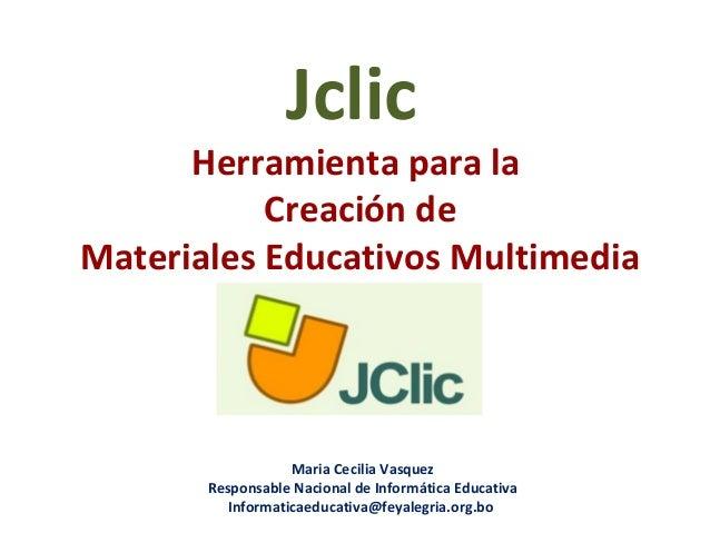Jclic Herramienta para la Creación de Materiales Educativos Multimedia Maria Cecilia Vasquez Responsable Nacional de Infor...