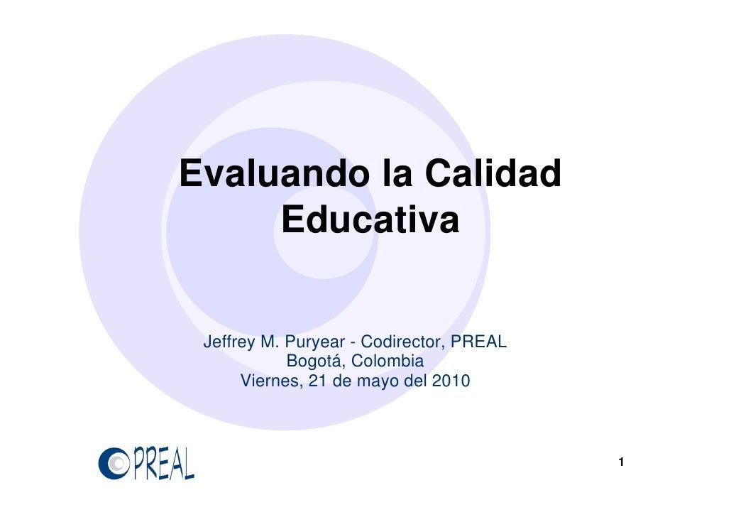 Evaluando la Calidad      Educativa    Jeffrey M. Puryear - Codirector, PREAL             Bogotá, Colombia       Viernes, ...