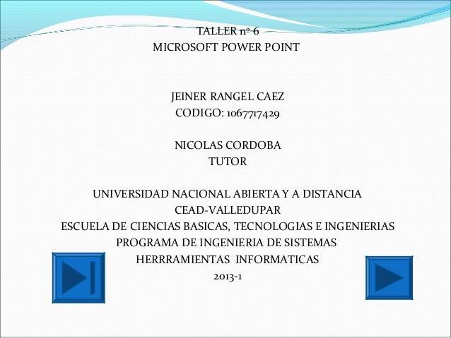 TALLER nº 6MICROSOFT POWER POINTJEINER RANGEL CAEZCODIGO: 1067717429NICOLAS CORDOBATUTORUNIVERSIDAD NACIONAL ABIERTA Y A D...