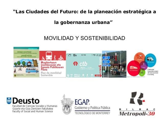 """""""Las Ciudades del Futuro: de la planeación estratégica a                la gobernanza urbana""""            MOVILIDAD Y SOSTE..."""