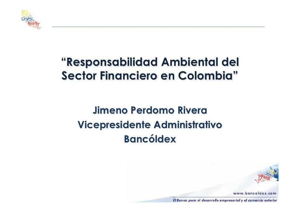 """""""Responsabilidad Ambiental del Sector Financiero en Colombia""""       Jimeno Perdomo Rivera   Vicepresidente Administrativo ..."""