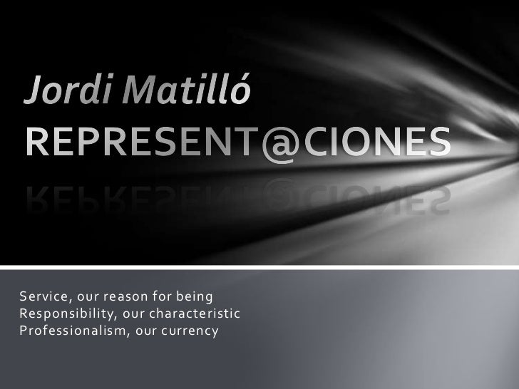 Jordi Matilló REPRESENT@CIONES<br />Service, our reason for beingResponsibility, our characteristicProfessionalism, our cu...