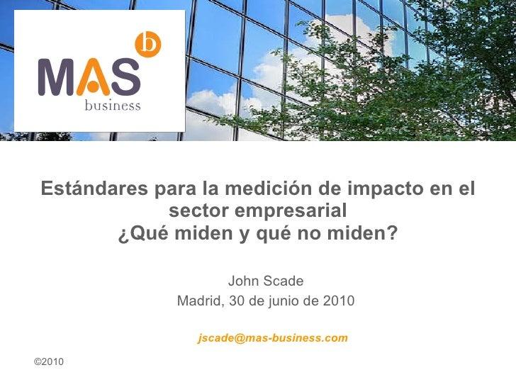 Estándares para la medición de impacto en el sector empresarial ¿Qué miden y qué no miden? John Scade Madrid, 30 de junio ...