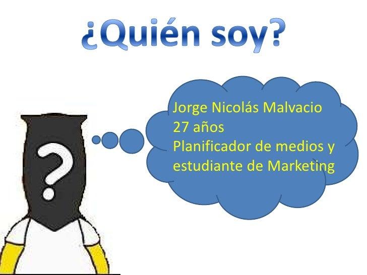 ¿Quién soy?<br />Jorge Nicolás Malvacio<br />27 años<br />Planificador de medios y estudiante de Marketing<br />