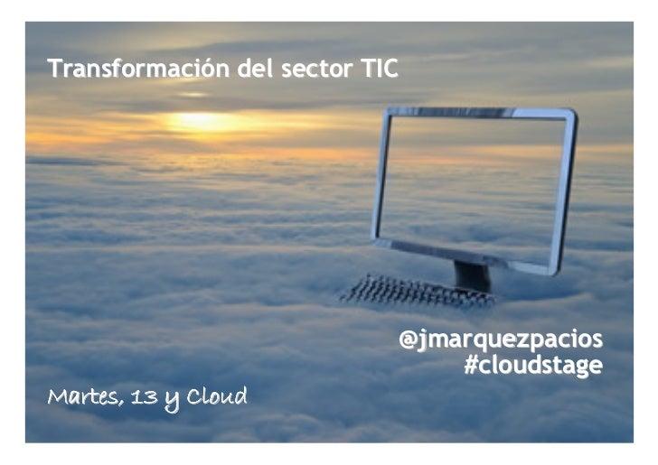 Transformación del sector TIC                            @jmarquezpacios                                #cloudstageMartes,...