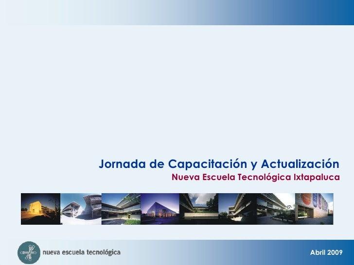 Jornada de Capacitación y Actualización <br />Nueva Escuela Tecnológica Ixtapaluca<br />Abril 2009 <br />