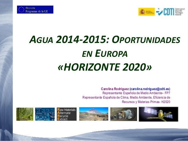 AGUA 2014-2015: OPORTUNIDADES EN EUROPA «HORIZONTE 2020» Carolina Rodríguez (carolina.rodriguez@cdti.es) Representante Esp...
