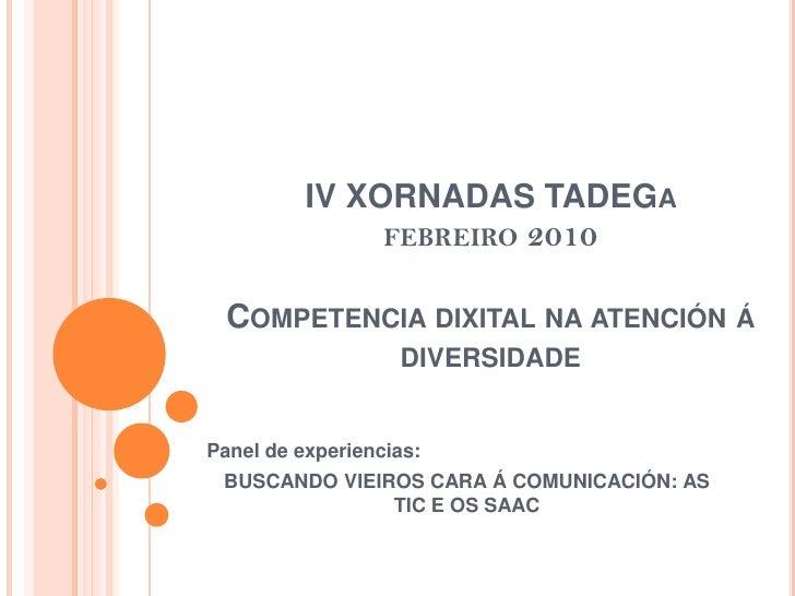 IV XORNADAS TADEGafebreiro 2010Competencia dixitalna atención á diversidade<br />Panel de experiencias:<br />BUSCANDO VIEI...