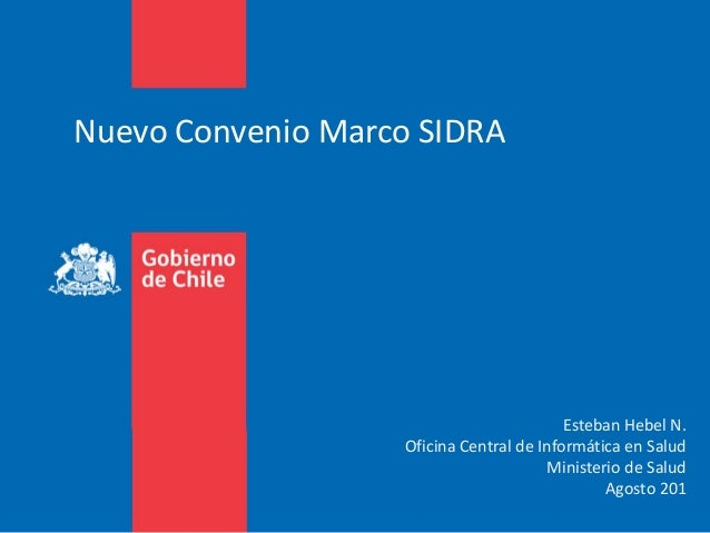 Nuevo Convenio Marco SIDRA Esteban Hebel N. Oficina Central de Informática en Salud Ministerio de Salud Agosto 201