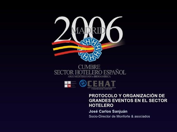 PROTOCOLO Y ORGANIZACIÓN DE GRANDES EVENTOS EN EL SECTOR HOTELERO José Carlos Sanjuán  Socio-Director de Monforte & asocia...