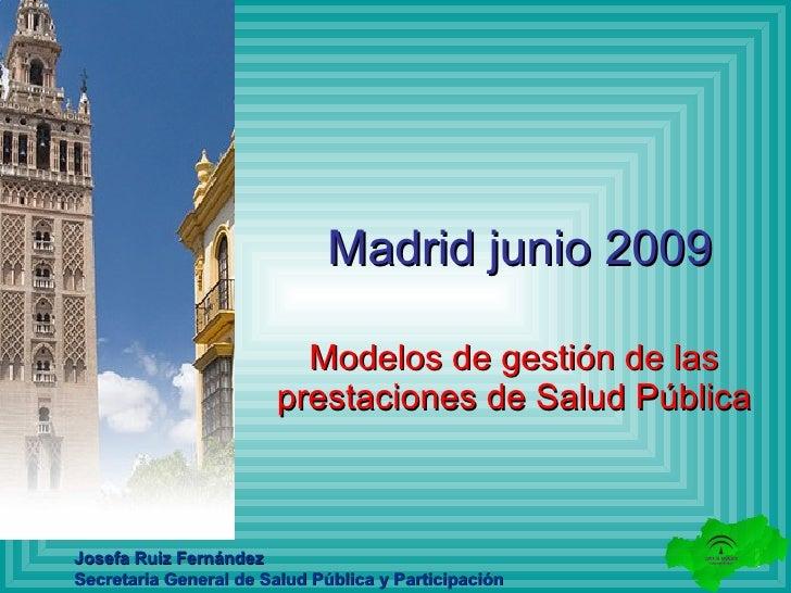 Madrid junio 2009 Modelos de gestión de las prestaciones de Salud Pública Josefa Ruiz Fernández Secretaria General de Salu...