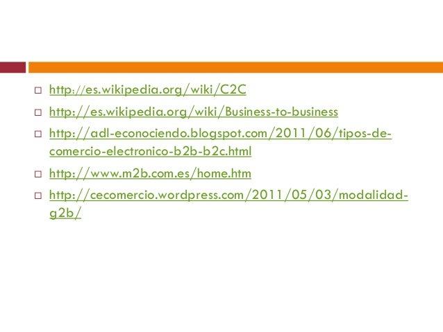    http://es.wikipedia.org/wiki/C2C   http://es.wikipedia.org/wiki/Business-to-business   http://adl-econociendo.blogsp...