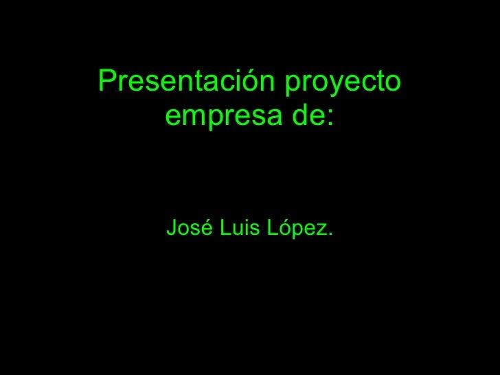 Presentación proyecto     empresa de:       José Luis López.