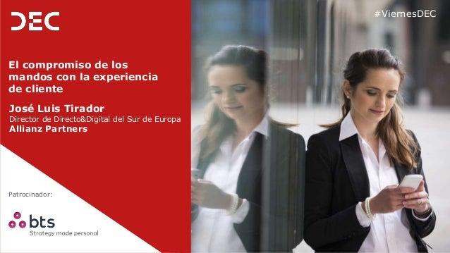 Patrocinador: #ViernesDEC El compromiso de los mandos con la experiencia de cliente José Luis Tirador Director de Directo&...