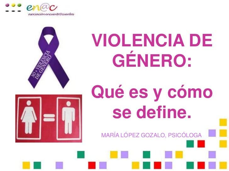 VIOLENCIA DE  GÉNERO:Qué es y cómo  se define. MARÍA LÓPEZ GOZALO, PSICÓLOGA