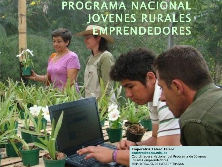 Emperatriz Talero Talero [email_address] Coordinadora Nacional del Programa de Jóvenes  Rurales emprendedores SENA- DIRECC...