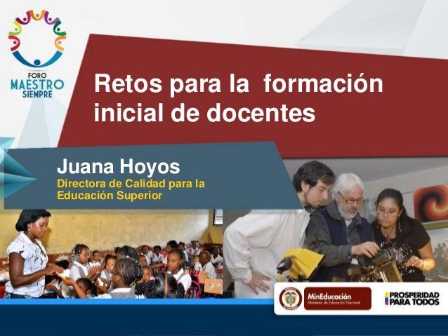 Retos para la formación inicial de docentes Juana Hoyos Directora de Calidad para la Educación Superior