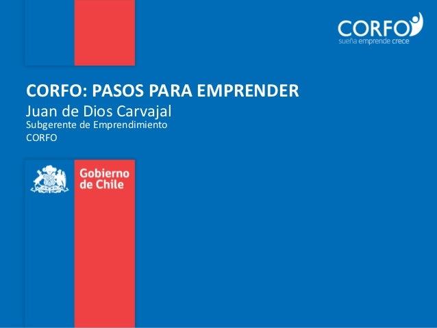CORFO: PASOS PARA EMPRENDERJuan de Dios CarvajalSubgerente de EmprendimientoCORFO