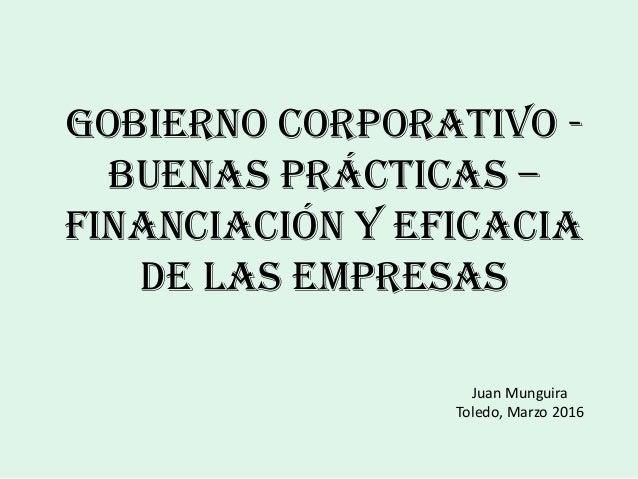 Gobierno Corporativo - Buenas Prácticas – Financiación y Eficacia de las Empresas Juan Munguira Toledo, Marzo 2016