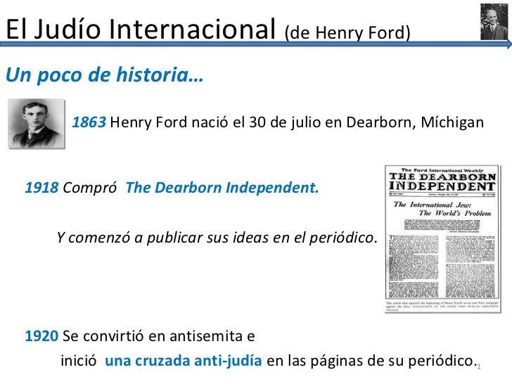 El Judío Internacional (de Henry Ford)Un poco de historia…       1863 Henry Ford nació el 30 de julio en Dearborn, Míchiga...