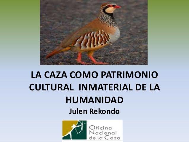 LA CAZA COMO PATRIMONIO CULTURAL INMATERIAL DE LA HUMANIDAD Julen Rekondo