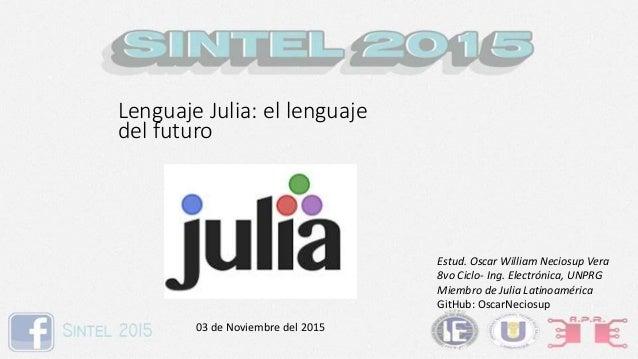 Lenguaje Julia: el lenguaje del futuro Estud. Oscar William Neciosup Vera 8vo Ciclo- Ing. Electrónica, UNPRG Miembro de Ju...