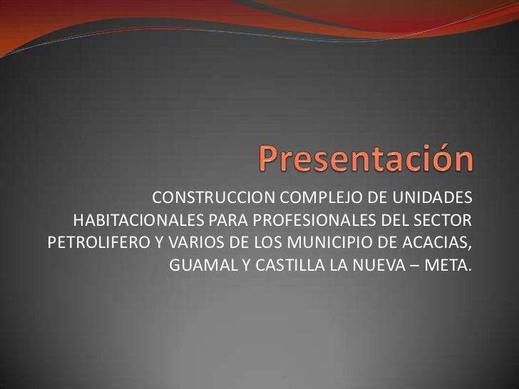 Presentación<br />CONSTRUCCION COMPLEJO DE UNIDADES HABITACIONALES PARA PROFESIONALES DEL SECTOR PETROLIFERO Y VARIOS DE L...