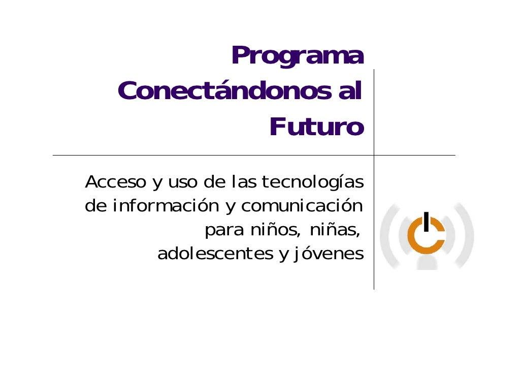 Programa    Conectándonos al             Futuro Acceso y uso de las tecnologías de información y comunicación             ...