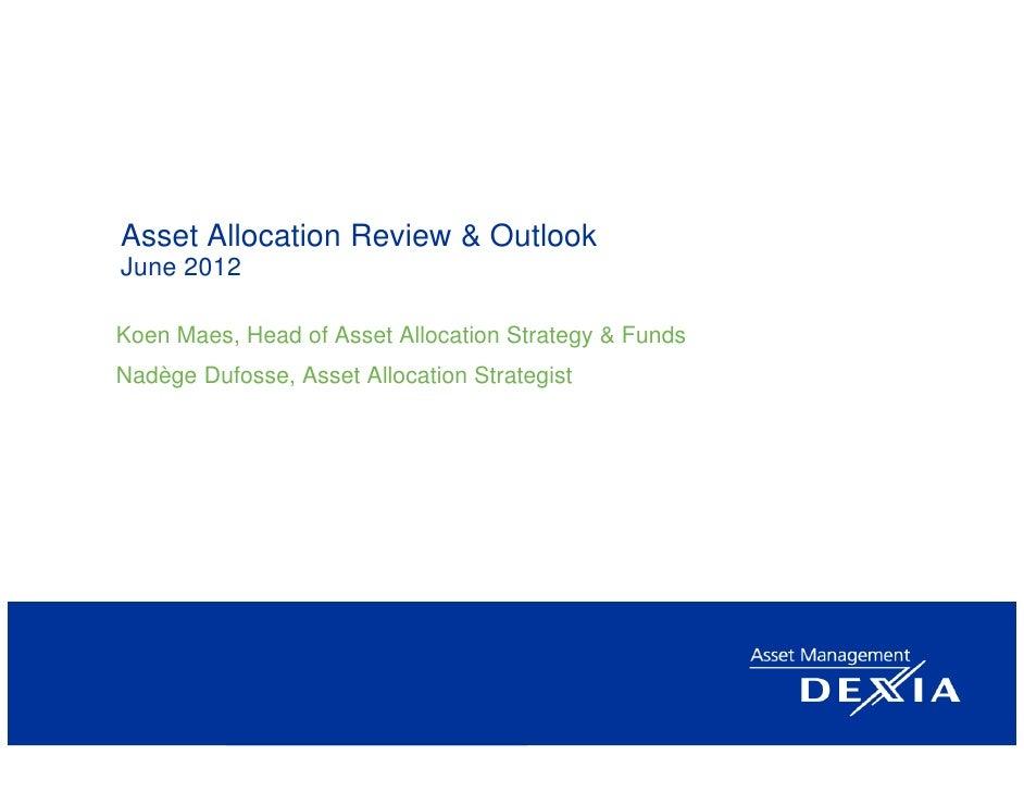 Asset Allocation Review & OutlookJune 2012Koen Maes, Head of Asset Allocation Strategy & FundsNadège Dufosse, Asset Alloca...