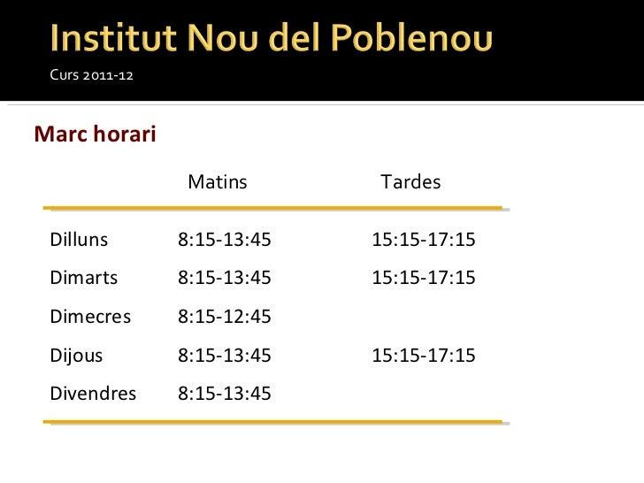 Curs 2011-12 Marc horari Matins Tardes Dilluns 8:15-13:45 15:15-17:15 Dimarts 8:15-13:45 15:15-17:15 Dimecres 8:15-12:45  ...