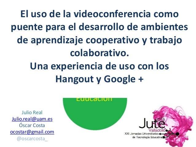 Julio Real Julio.real@uam.es Óscar Costa ocostar@gmail.com @oscarcosta_ El uso de la videoconferencia como puente para el ...