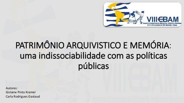 PATRIMÔNIO ARQUIVISTICO E MEMÓRIA: uma indissociabilidade com as políticas públicas Autores: Gislaine Pinto Kramer Carla R...