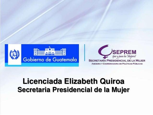 Licenciada Elizabeth Quiroa Secretaria Presidencial de la Mujer