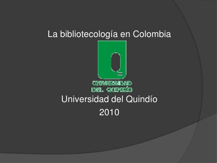 La bibliotecología en Colombia<br />Universidad del Quindío<br />2010<br />