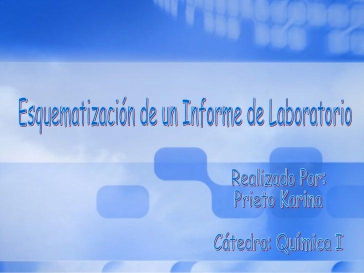 Esquematización de un Informe de Laboratorio Realizado Por: Prieto Karina  Cátedra: Química I