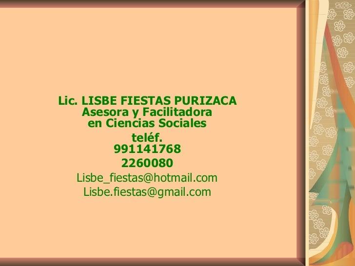 Lic. LISBE FIESTAS PURIZACA Asesora y Facilitadora en Ciencias Sociales teléf. 991141768 2260080 [email_address] [email_ad...