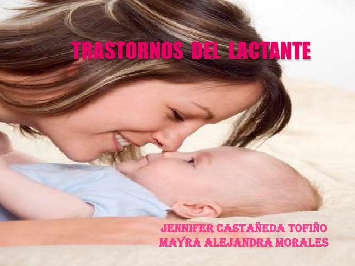 TRASTORNOS  DEL  LACTANTE<br />JENNIFER  CASTAÑEDA<br />MAYRA   ALEJANDRA  MORALES<br />JENNIFER CASTAÑEDA TOFIÑO<br />MAY...