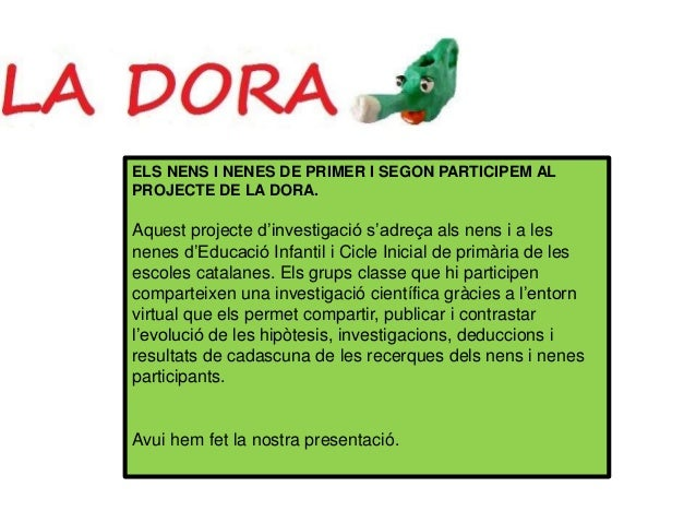 ELS NENS I NENES DE PRIMER I SEGON PARTICIPEM AL PROJECTE DE LA DORA. Aquest projecte d'investigació s'adreça als nens i a...