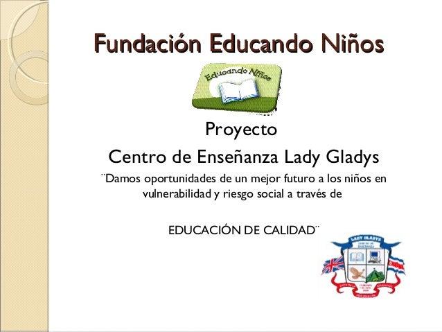 Fundación Educando Niños            Proyecto Centro de Enseñanza Lady Gladys¨Damos oportunidades de un mejor futuro a los ...