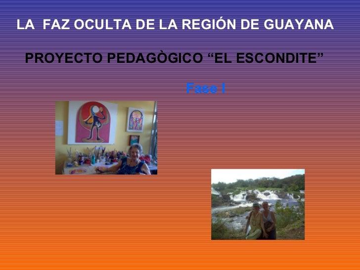 """LA FAZ OCULTA DE LA REGIÓN DE GUAYANAPROYECTO PEDAGÒGICO """"EL ESCONDITE""""                   Fase I"""