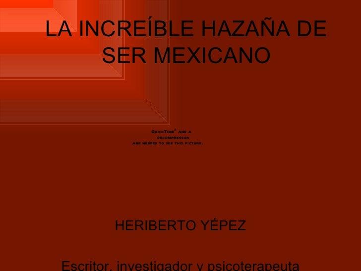 LA INCREÍBLE HAZAÑA DE SER MEXICANO HERIBERTO YÉPEZ Escritor, investigador y psicoterapeuta