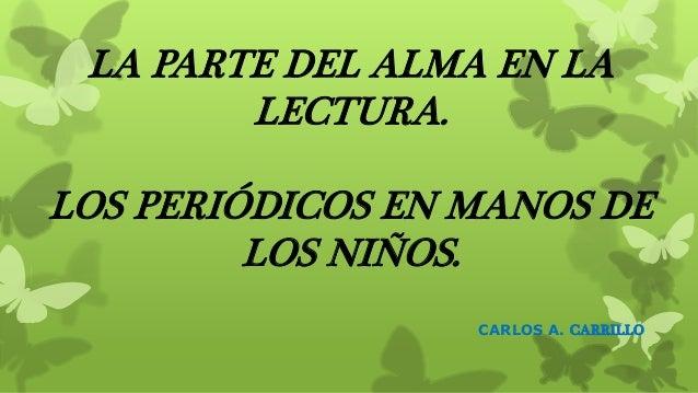 LA PARTE DEL ALMA EN LA LECTURA. LOS PERIÓDICOS EN MANOS DE LOS NIÑOS. CARLOS A. CARRILLO