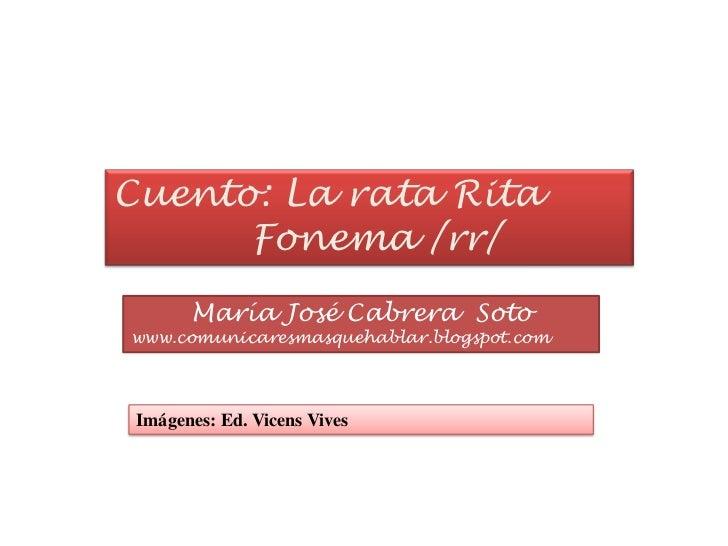 Cuento: La rata Rita<br />Fonema /rr/<br />María José Cabrera  Soto<br />www.comunicaresmasquehablar.blogspot.com<br />Imá...