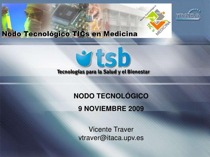 NODO TECNOLÓGICO<br />9NOVIEMBRE 2009<br />Vicente Traver <br />vtraver@itaca.upv.es<br />