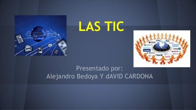LAS TIC Presentado por: Alejandro Bedoya Y dAVID CARDONA