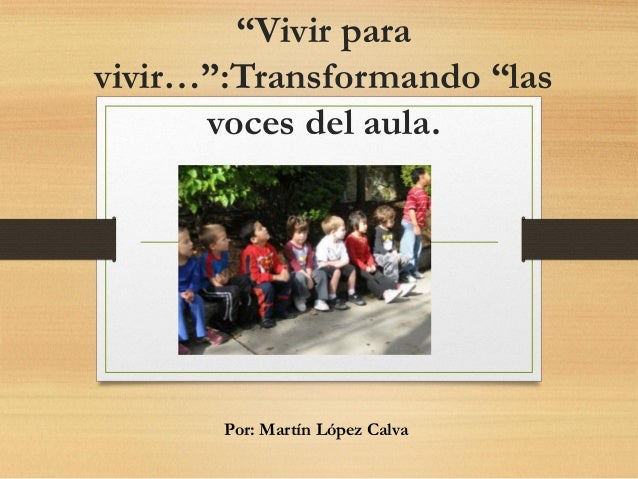 """""""Vivir para vivir…"""":Transformando """"las voces del aula. Por: Martín López Calva"""