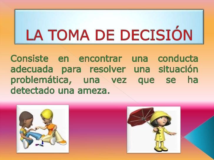 LA TOMA DE DECISIÓN<br />Consiste en encontrar una conducta adecuada para resolver una situación problemática, una vez que...